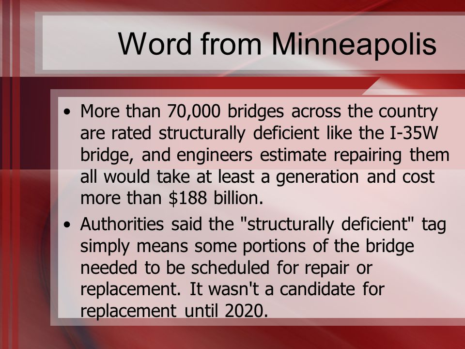 Word from Minneapolis More than 70,000 bridges across the country are rated structurally deficient like the I-35W bridge, and engineers estimate repairing them all would take at least a generation and cost more than $188 billion.