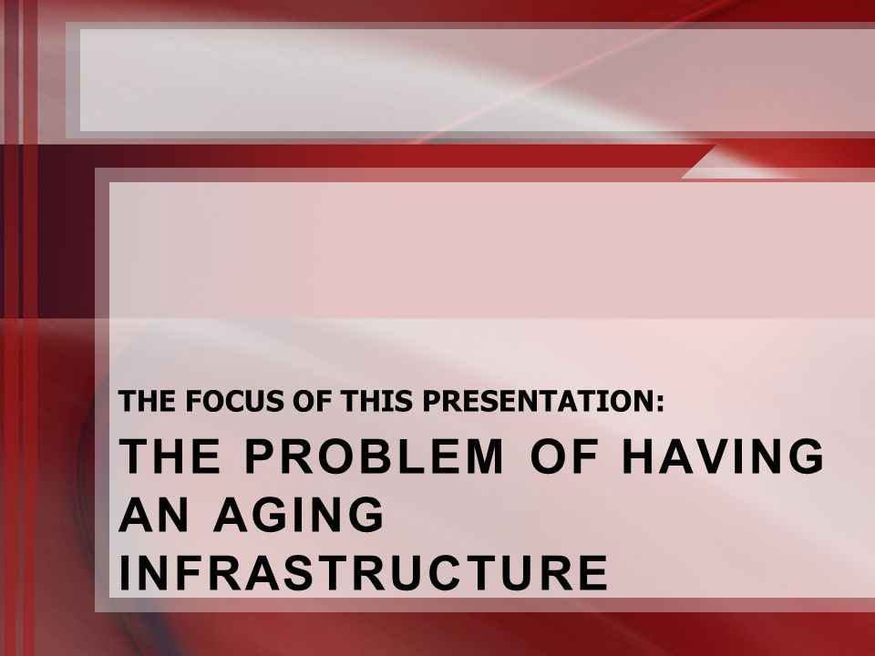 THE PROBLEM OF HAVING AN AGING INFRASTRUCTURE THE FOCUS OF THIS PRESENTATION: