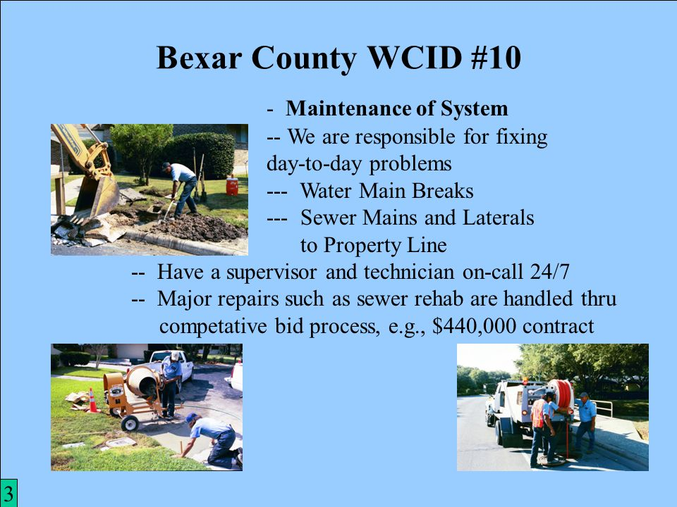 3 Bexar County WCID #10 2 -- Four Wells Capable of 6,552,000 gal/day --- Over 2 1/2 Time Worst Case Usage -- Booster Station Capable of 2,160,000 Gallons -- Thirty-Five Miles of Water Mains -- Twenty-Eight Miles of Sewer Mains -- Share Maintenance Facilities With City in Exchange for Water/Sewer Service -- Three Storage Facilities Store 1,085,000 Gallons -- FACILITIES