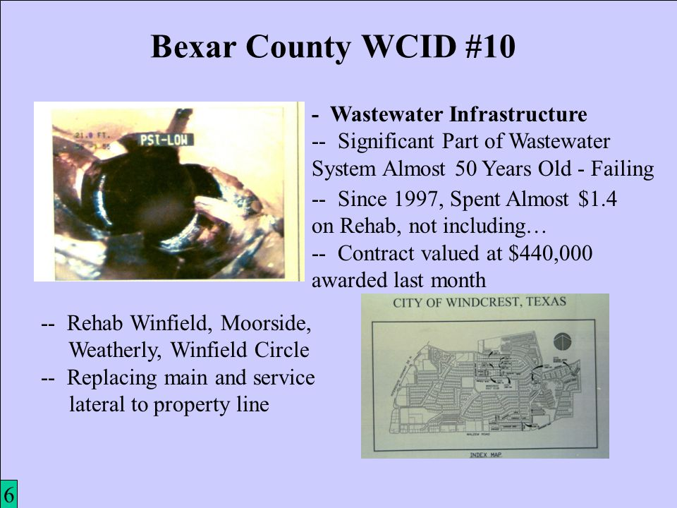 7 Bexar County WCID #10 - Wastewater Infrastructure -- Significant Part of Wastewater System Almost 50 Years Old - Failing 6 -- Since 1997, Spent Almost $1.4 on Rehab, not including… -- Contract valued at $440,000 awarded last month -- Rehab Winfield, Moorside, Weatherly, Winfield Circle -- Replacing main and service lateral to property line
