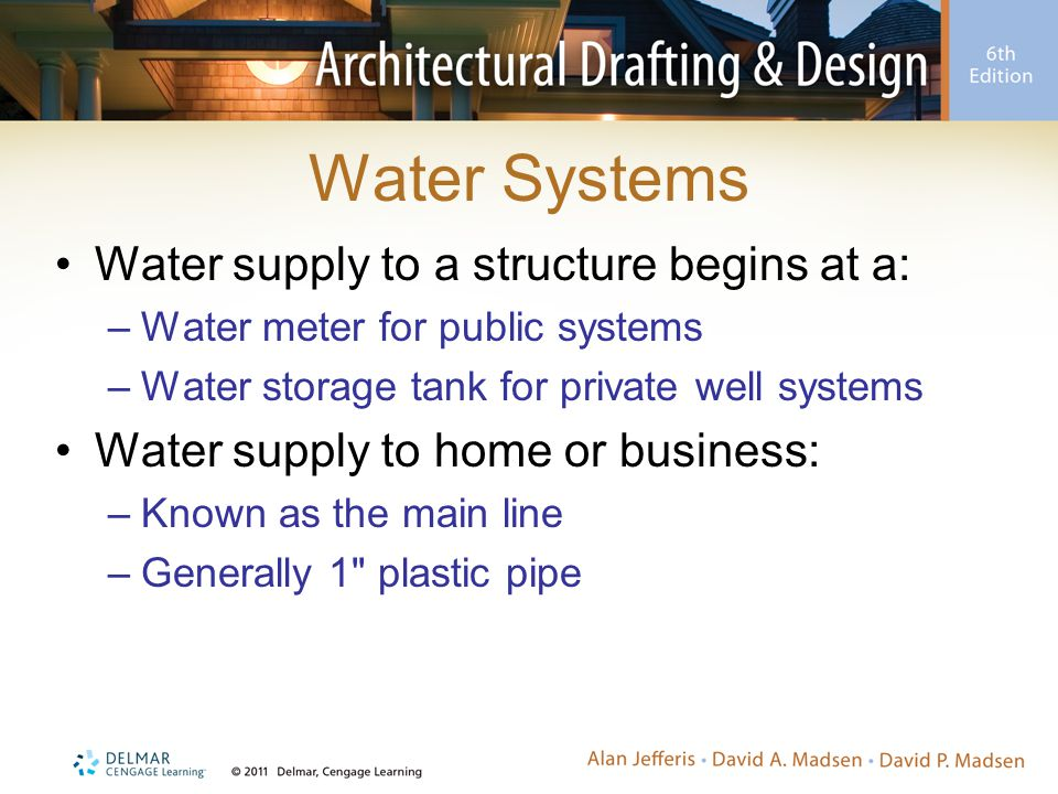 Water Systems Water supply to a structure begins at a: –Water meter for public systems –Water storage tank for private well systems Water supply to ho