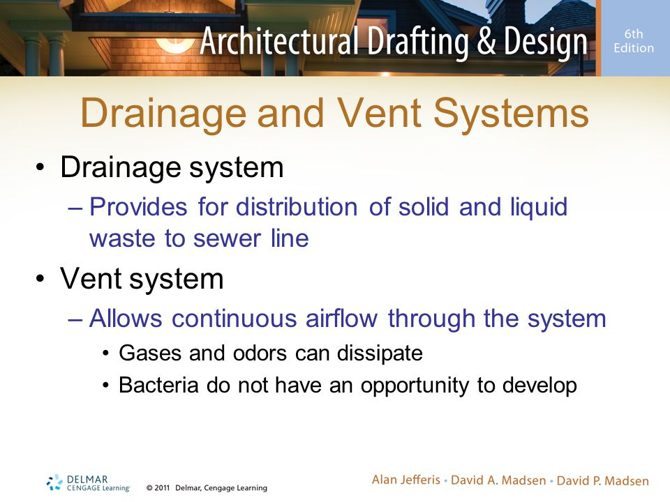 Drainage and Vent Systems Drainage system –Provides for distribution of solid and liquid waste to sewer line Vent system –Allows continuous airflow th