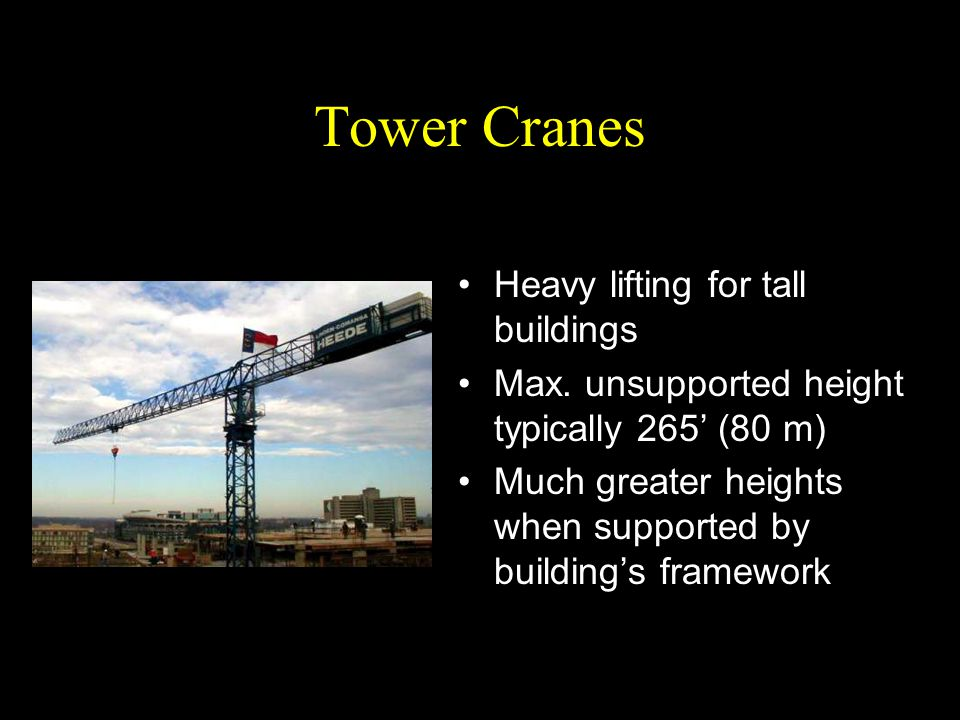 Tower Cranes Heavy lifting for tall buildings Max. unsupported height typically 265' (80 m) Much greater heights when supported by building's framewor