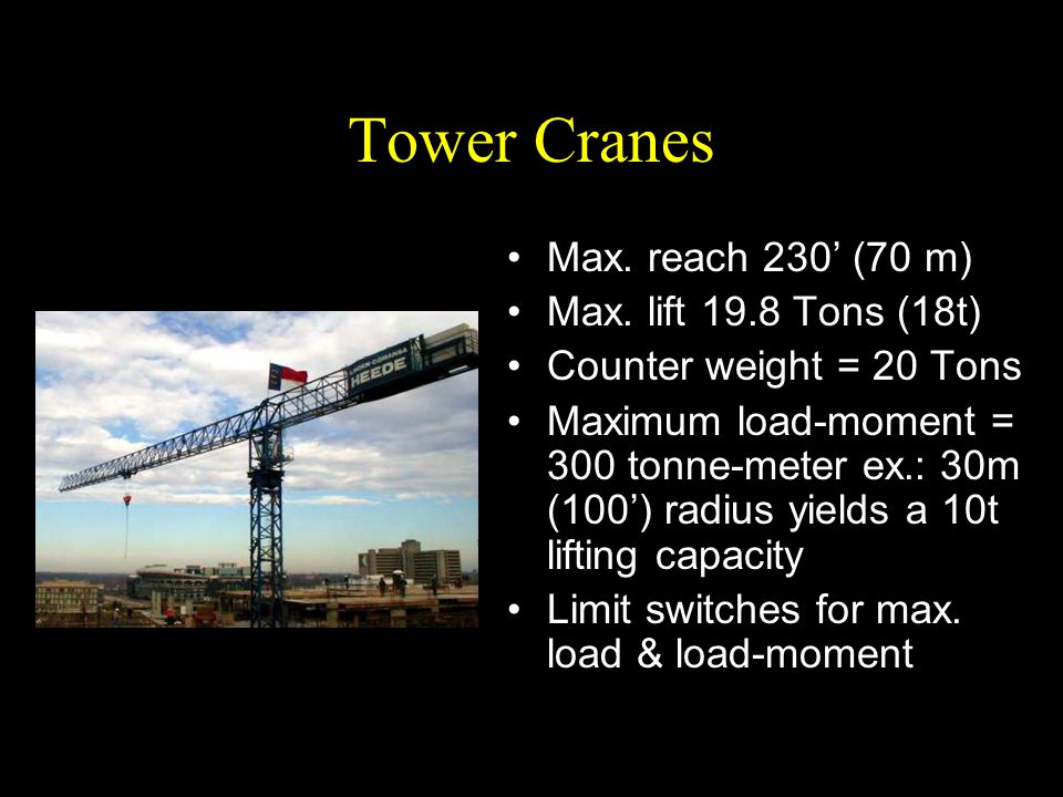 Tower Cranes Max. reach 230' (70 m) Max. lift 19.8 Tons (18t) Counter weight = 20 Tons Maximum load-moment = 300 tonne-meter ex.: 30m (100') radius yi