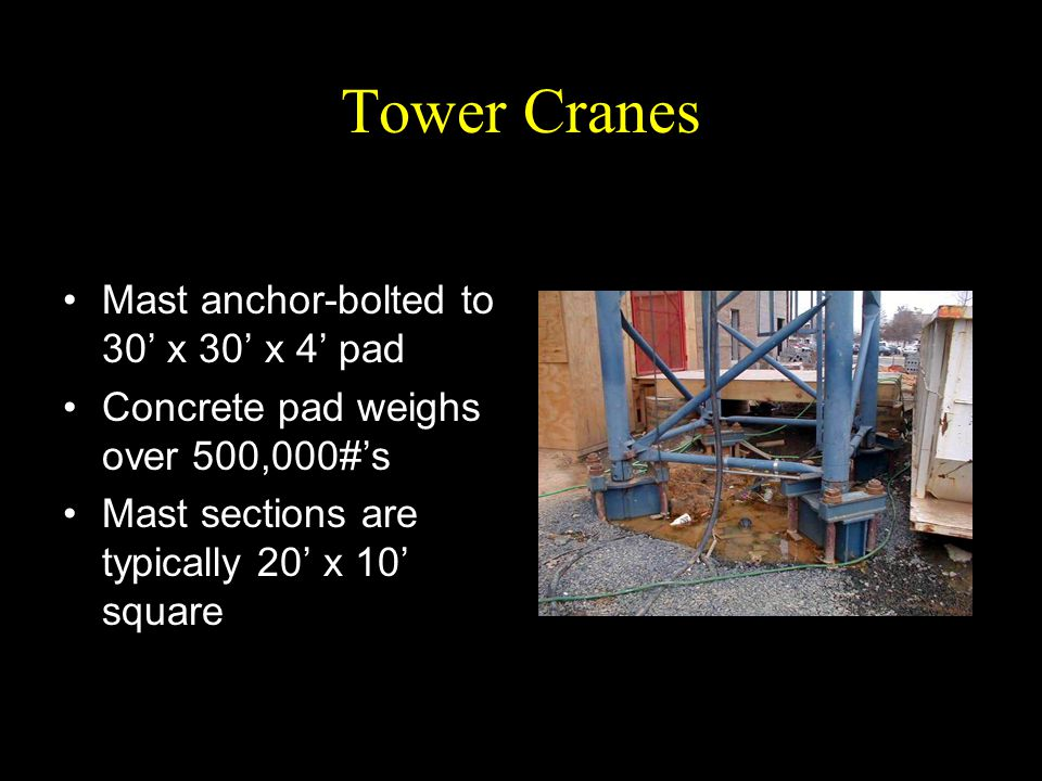 Tower Cranes Mast anchor-bolted to 30' x 30' x 4' pad Concrete pad weighs over 500,000#'s Mast sections are typically 20' x 10' square