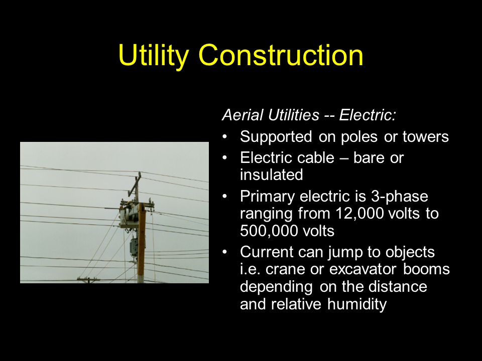 Utility Construction Aerial Utilities -- Electric: Supported on poles or towers Electric cable – bare or insulated Primary electric is 3-phase ranging