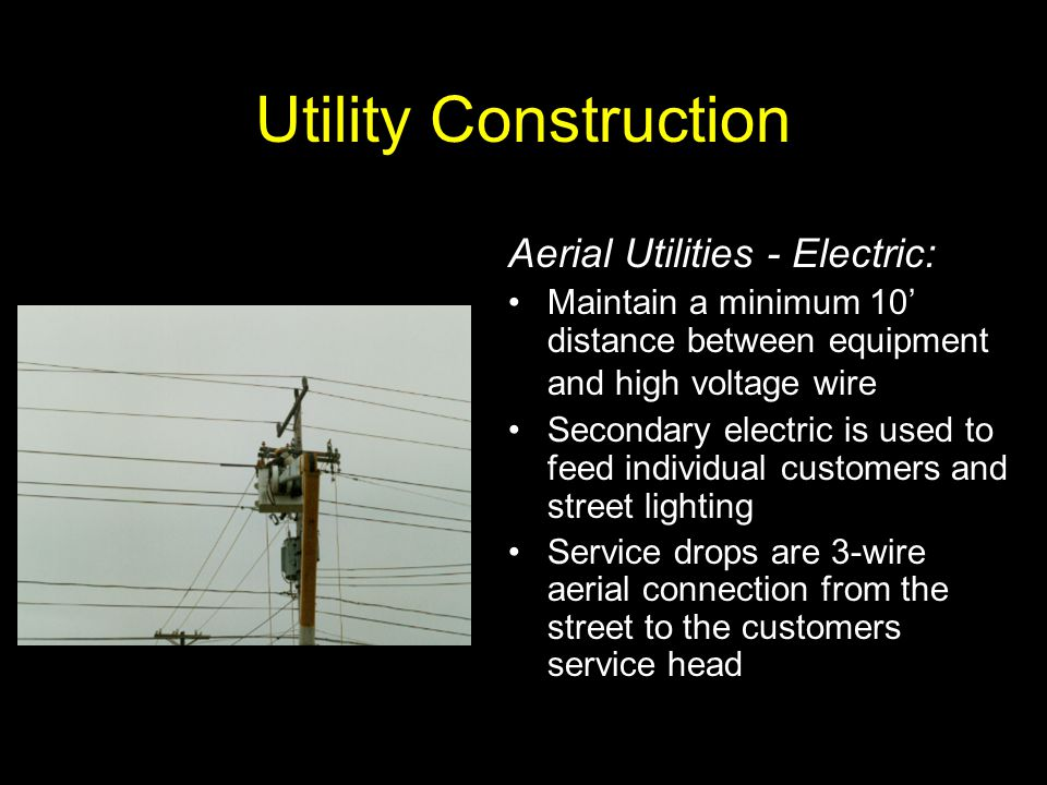 Utility Construction Aerial Utilities - Electric: Maintain a minimum 10' distance between equipment and high voltage wire Secondary electric is used t