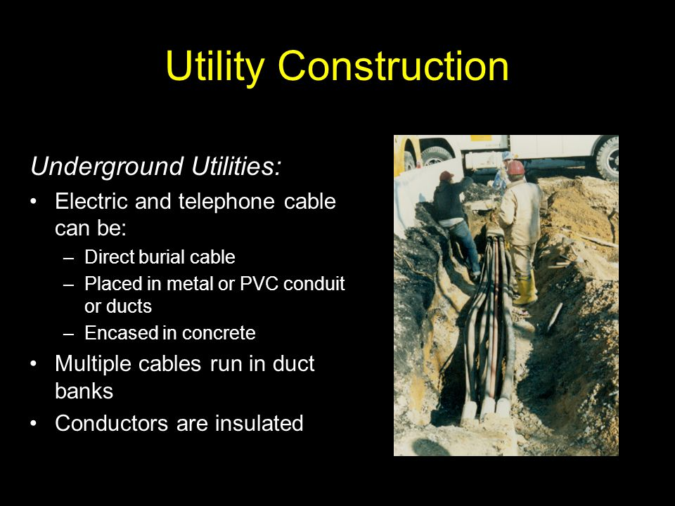 Utility Construction Underground Utilities: Electric and telephone cable can be: –Direct burial cable –Placed in metal or PVC conduit or ducts –Encase