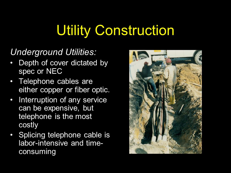 Utility Construction Underground Utilities: Depth of cover dictated by spec or NEC Telephone cables are either copper or fiber optic. Interruption of