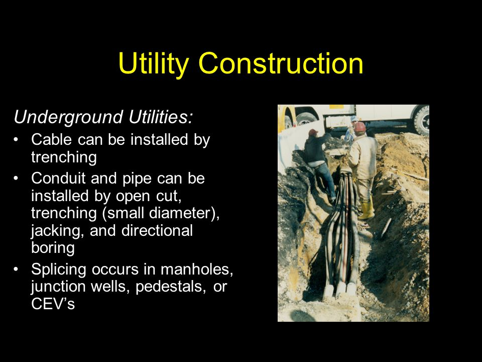 Utility Construction Underground Utilities: Cable can be installed by trenching Conduit and pipe can be installed by open cut, trenching (small diamet
