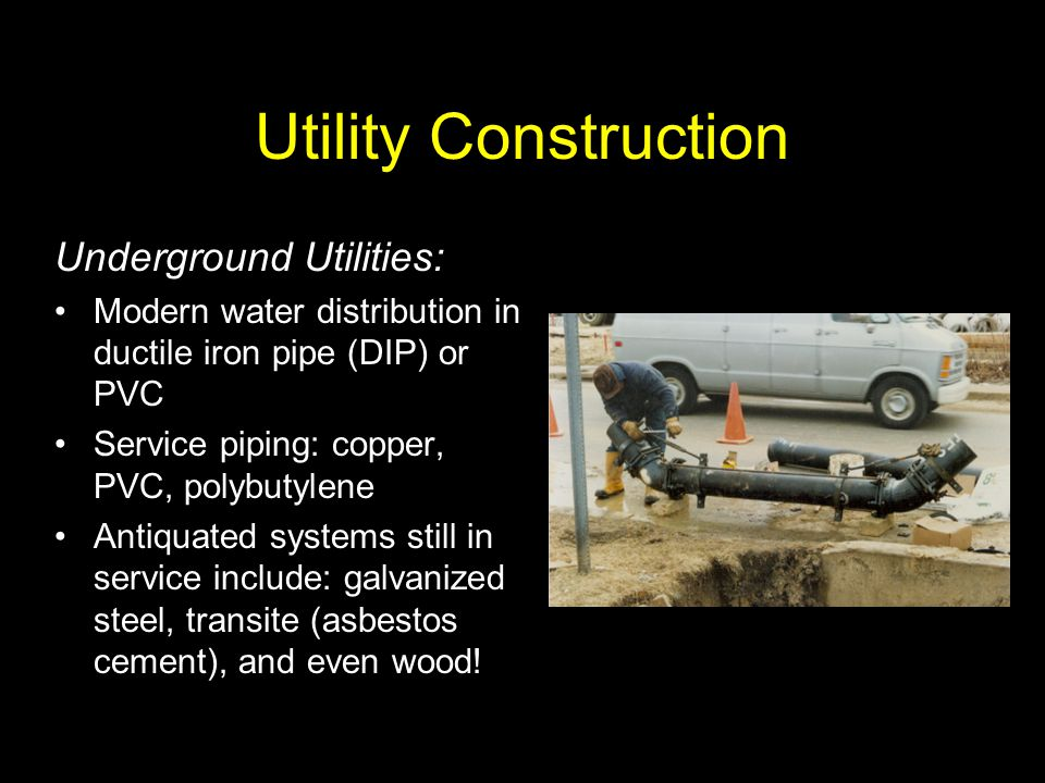 Utility Construction Underground Utilities: Modern water distribution in ductile iron pipe (DIP) or PVC Service piping: copper, PVC, polybutylene Anti