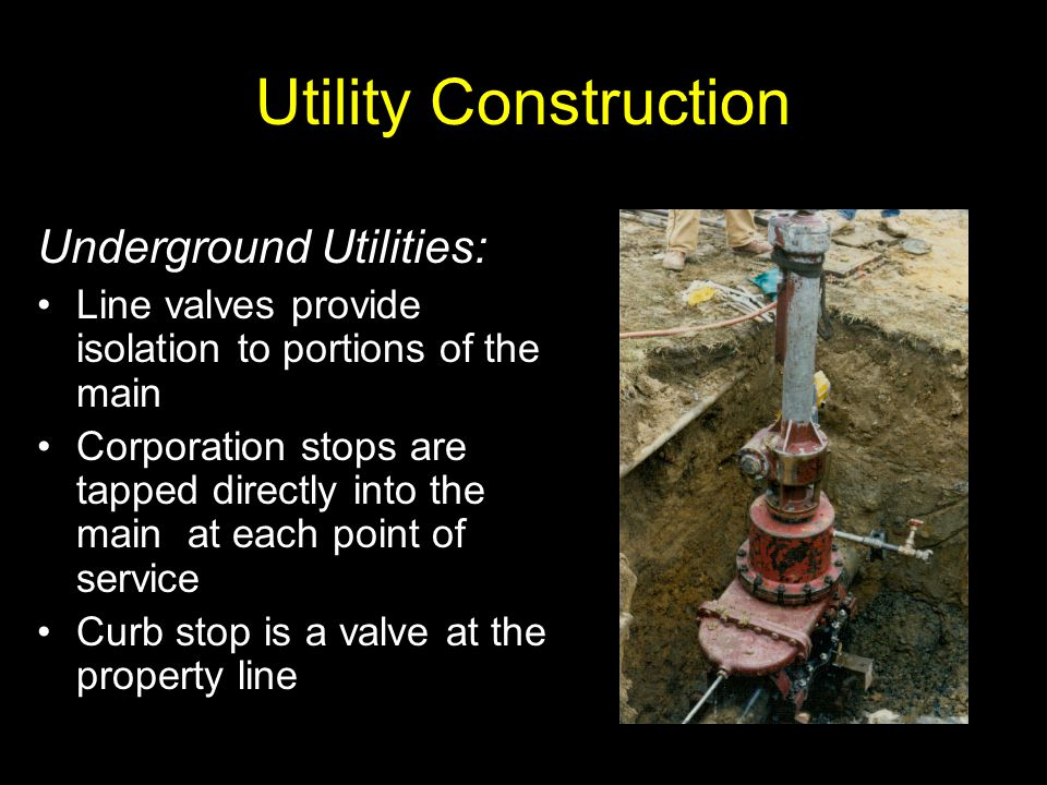 Utility Construction Underground Utilities: Line valves provide isolation to portions of the main Corporation stops are tapped directly into the main