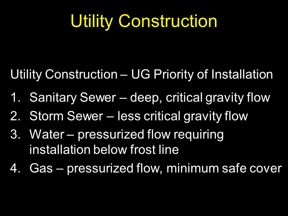 Utility Construction Utility Construction – UG Priority of Installation 1.Sanitary Sewer – deep, critical gravity flow 2.Storm Sewer – less critical g