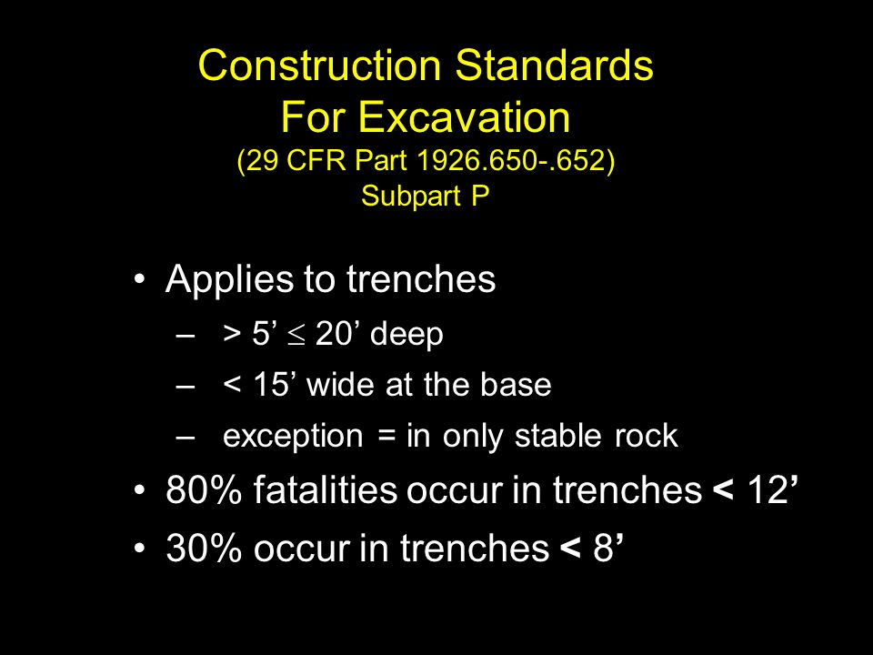 Construction Standards For Excavation (29 CFR Part 1926.650-.652) Subpart P Applies to trenches – > 5'  20' deep – < 15' wide at the base – exception