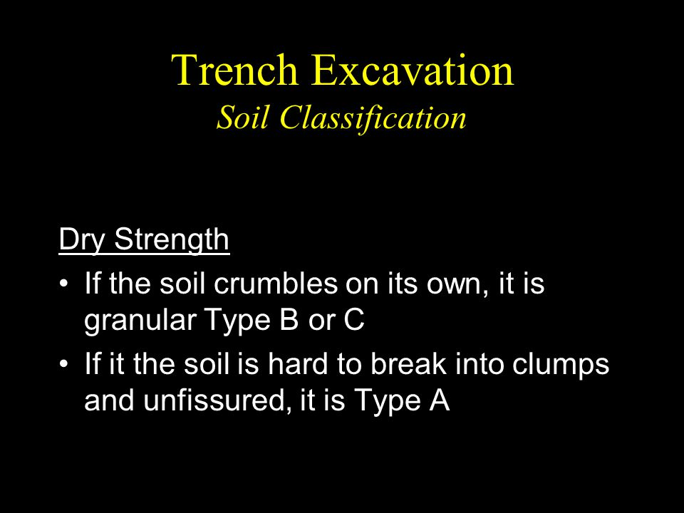Trench Excavation Soil Classification Dry Strength If the soil crumbles on its own, it is granular Type B or C If it the soil is hard to break into cl
