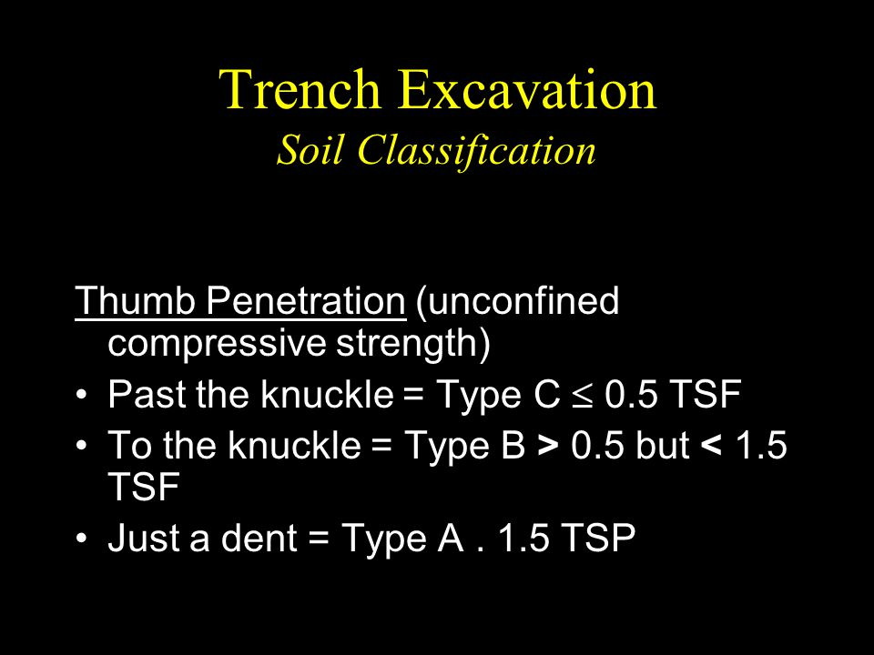 Trench Excavation Soil Classification Thumb Penetration (unconfined compressive strength) Past the knuckle = Type C  0.5 TSF To the knuckle = Type B