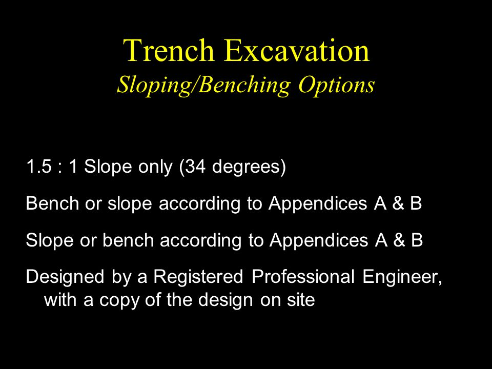 Trench Excavation Sloping/Benching Options 1.5 : 1 Slope only (34 degrees) Bench or slope according to Appendices A & B Slope or bench according to Ap