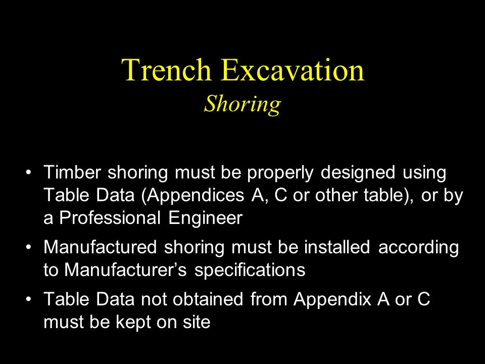 Trench Excavation Shoring Timber shoring must be properly designed using Table Data (Appendices A, C or other table), or by a Professional Engineer Ma