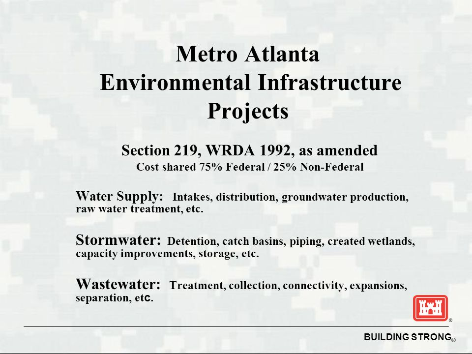 BUILDING STRONG ® Environmental Infrastructure WRDA 1999 - Section 592 Program, Mississippi  Publicly owned  Project Partnership Agreement (PPA)  75% Federal/25% non-Federal  Operation & Maintenance 100% non-Federal  Authorization Limit $200 Million