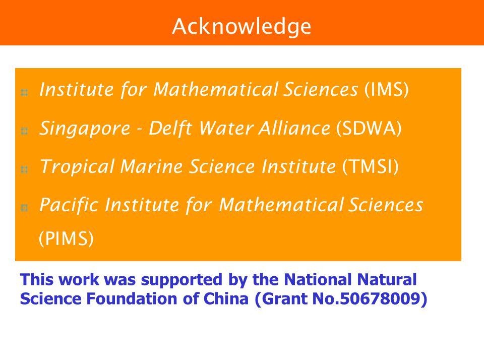 Institute for Mathematical Sciences (IMS) Singapore - Delft Water Alliance (SDWA) Tropical Marine Science Institute (TMSI) Pacific Institute for Mathematical Sciences (PIMS) Acknowledge This work was supported by the National Natural Science Foundation of China (Grant No.50678009)