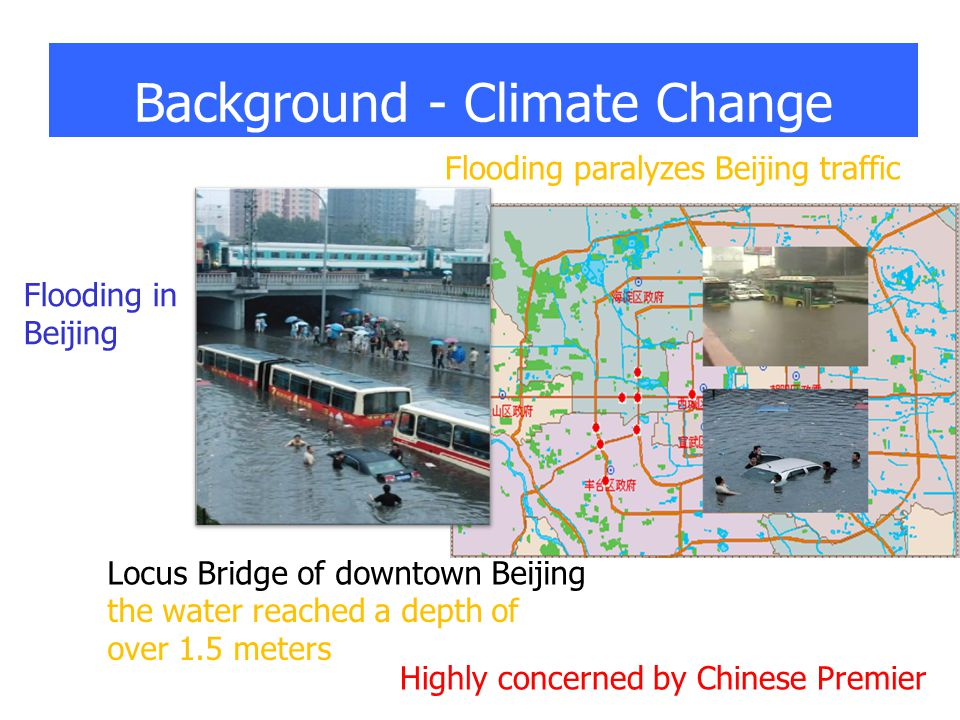 Background - Climate Change Flooding in Beijing Locus Bridge of downtown Beijing the water reached a depth of over 1.5 meters Flooding paralyzes Beijing traffic Highly concerned by Chinese Premier