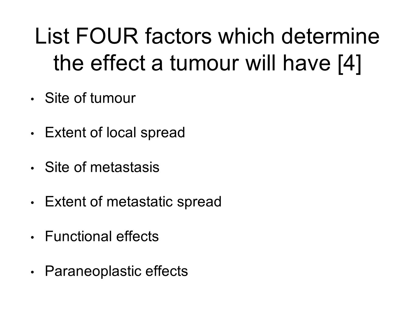List FOUR factors which determine the effect a tumour will have [4] Site of tumour Extent of local spread Site of metastasis Extent of metastatic spread Functional effects Paraneoplastic effects