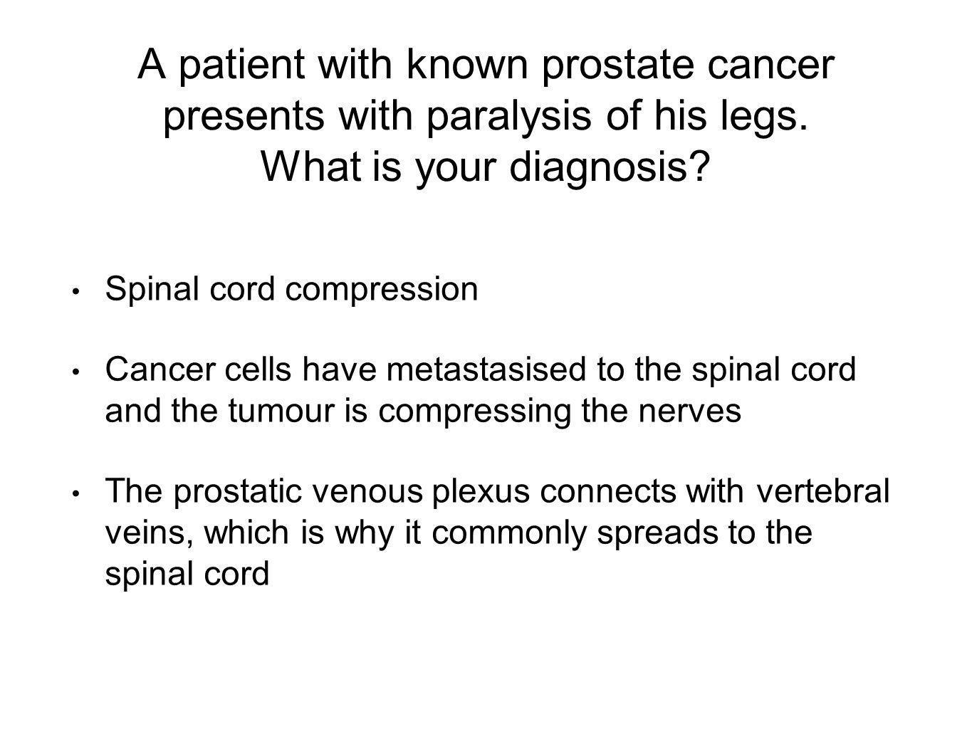A patient with known prostate cancer presents with paralysis of his legs.