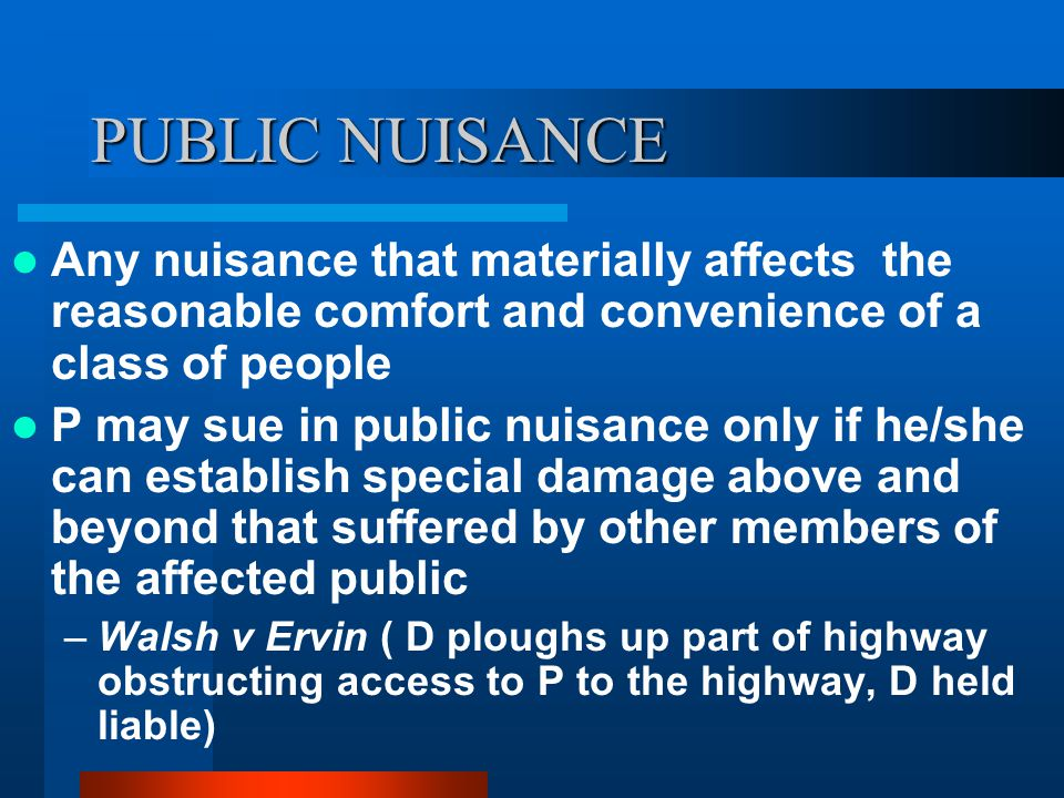 PUBLIC NUISANCE Any nuisance that materially affects the reasonable comfort and convenience of a class of people P may sue in public nuisance only if