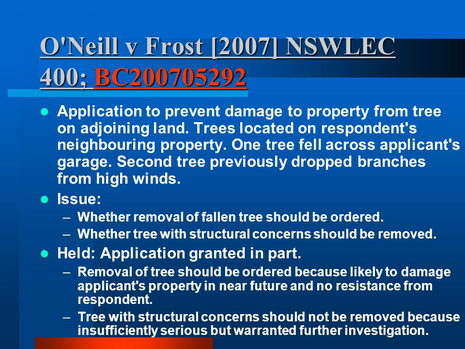 O'Neill v Frost [2007] NSWLEC 400; BC200705292 BC200705292 Application to prevent damage to property from tree on adjoining land. Trees located on res
