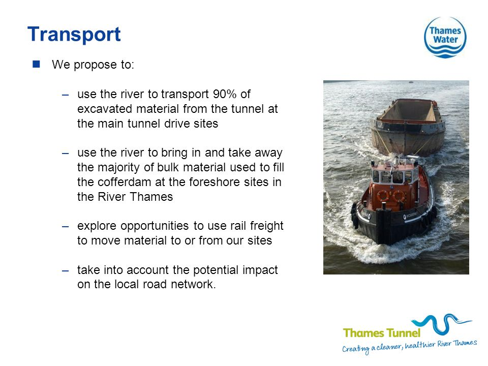Transport We propose to: –use the river to transport 90% of excavated material from the tunnel at the main tunnel drive sites –use the river to bring in and take away the majority of bulk material used to fill the cofferdam at the foreshore sites in the River Thames –explore opportunities to use rail freight to move material to or from our sites –take into account the potential impact on the local road network.