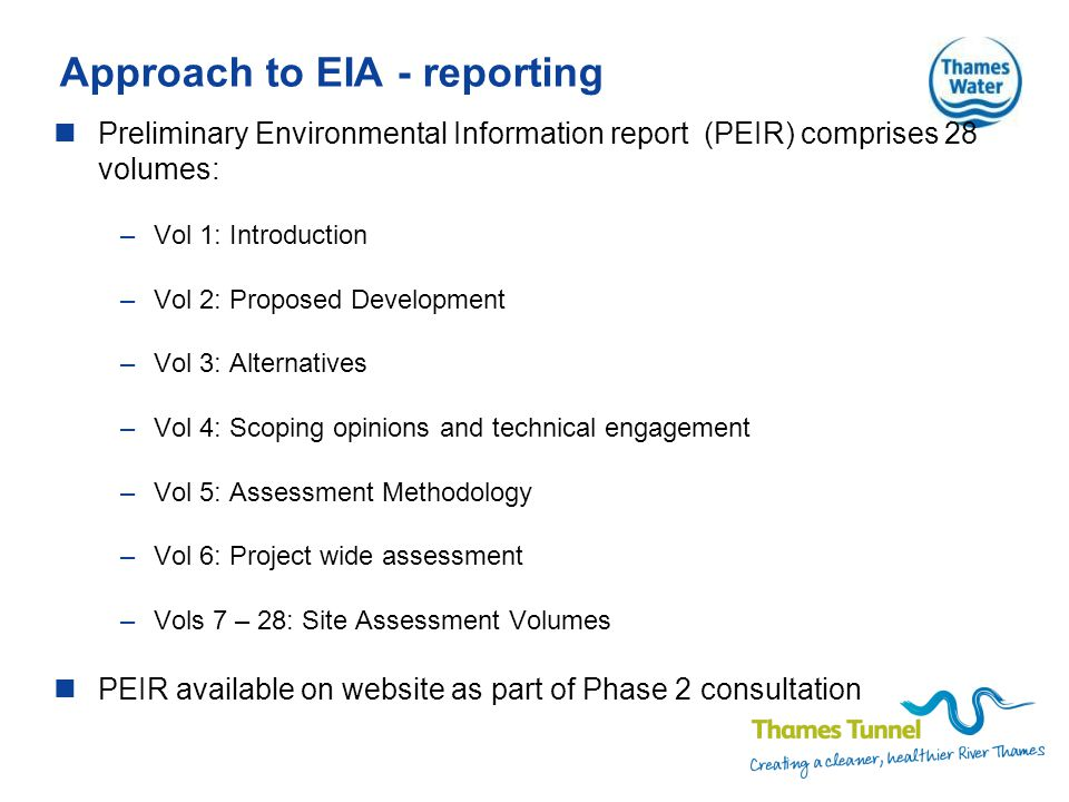 Approach to EIA - reporting Preliminary Environmental Information report (PEIR) comprises 28 volumes: –Vol 1: Introduction –Vol 2: Proposed Development –Vol 3: Alternatives –Vol 4: Scoping opinions and technical engagement –Vol 5: Assessment Methodology –Vol 6: Project wide assessment –Vols 7 – 28: Site Assessment Volumes PEIR available on website as part of Phase 2 consultation