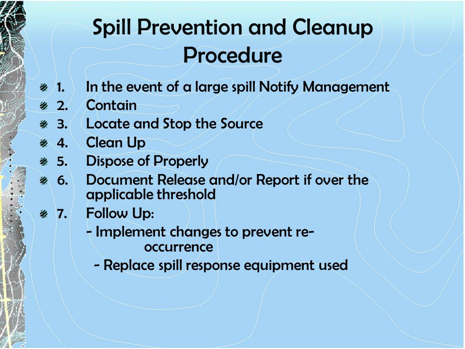 Spill Prevention and Cleanup Procedure 1.In the event of a large spill Notify Management 2.Contain 3.Locate and Stop the Source 4.Clean Up 5.Dispose of Properly 6.Document Release and/or Report if over the applicable threshold 7.Follow Up: - Implement changes to prevent re- occurrence - Replace spill response equipment used