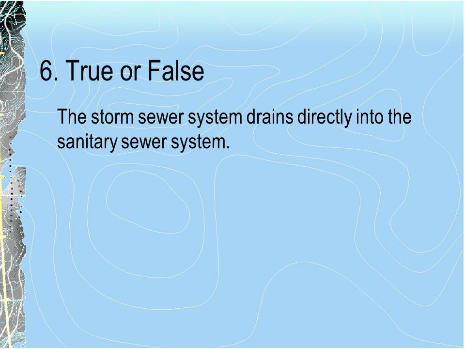 6. True or False The storm sewer system drains directly into the sanitary sewer system.