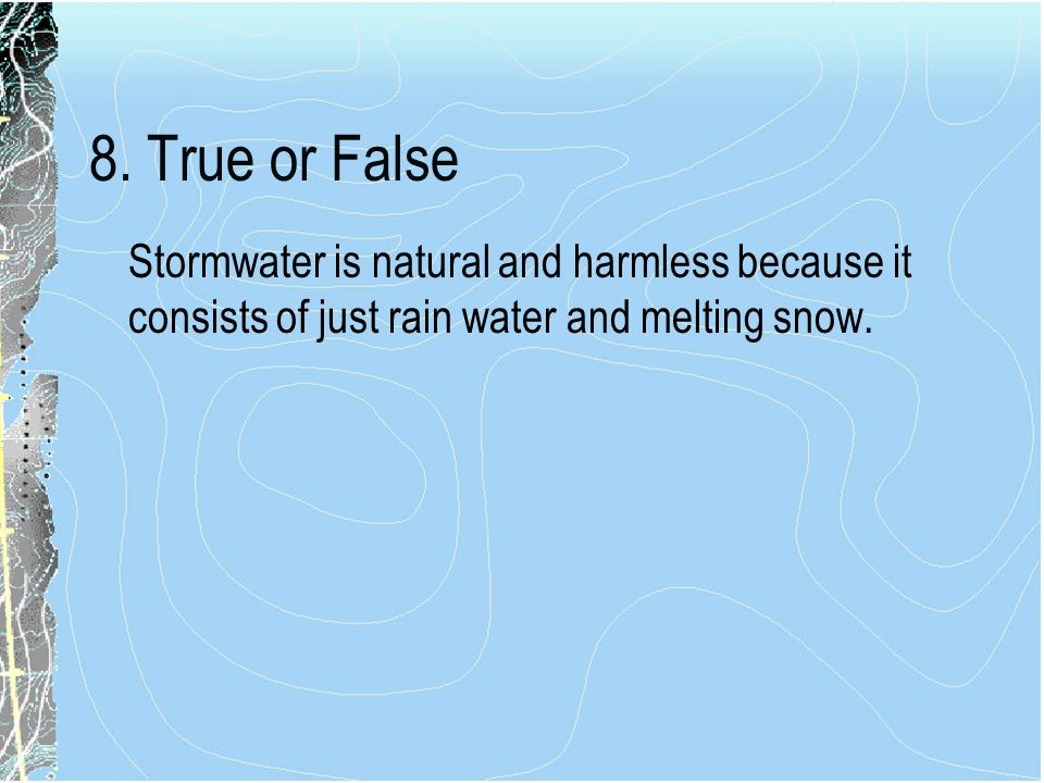8. True or False Stormwater is natural and harmless because it consists of just rain water and melting snow.