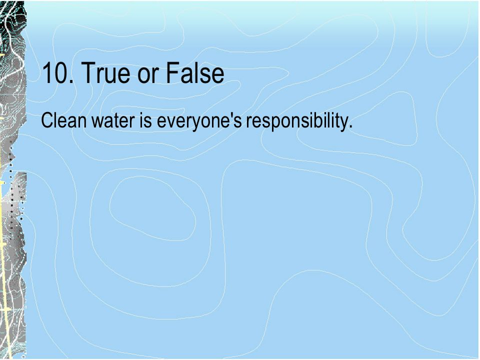 10. True or False Clean water is everyone s responsibility.