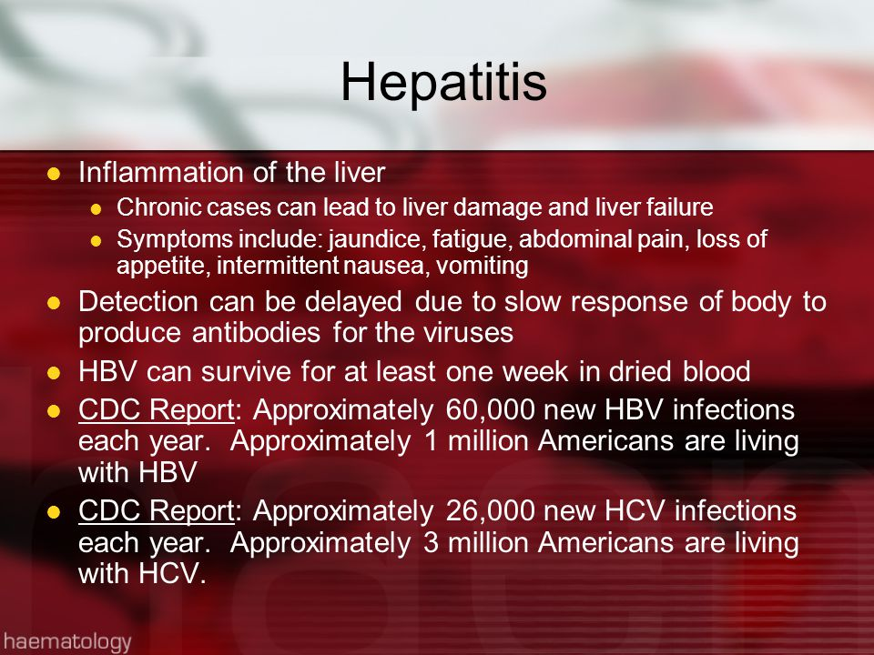 Hepatitis Inflammation of the liver Chronic cases can lead to liver damage and liver failure Symptoms include: jaundice, fatigue, abdominal pain, loss of appetite, intermittent nausea, vomiting Detection can be delayed due to slow response of body to produce antibodies for the viruses HBV can survive for at least one week in dried blood CDC Report: Approximately 60,000 new HBV infections each year.