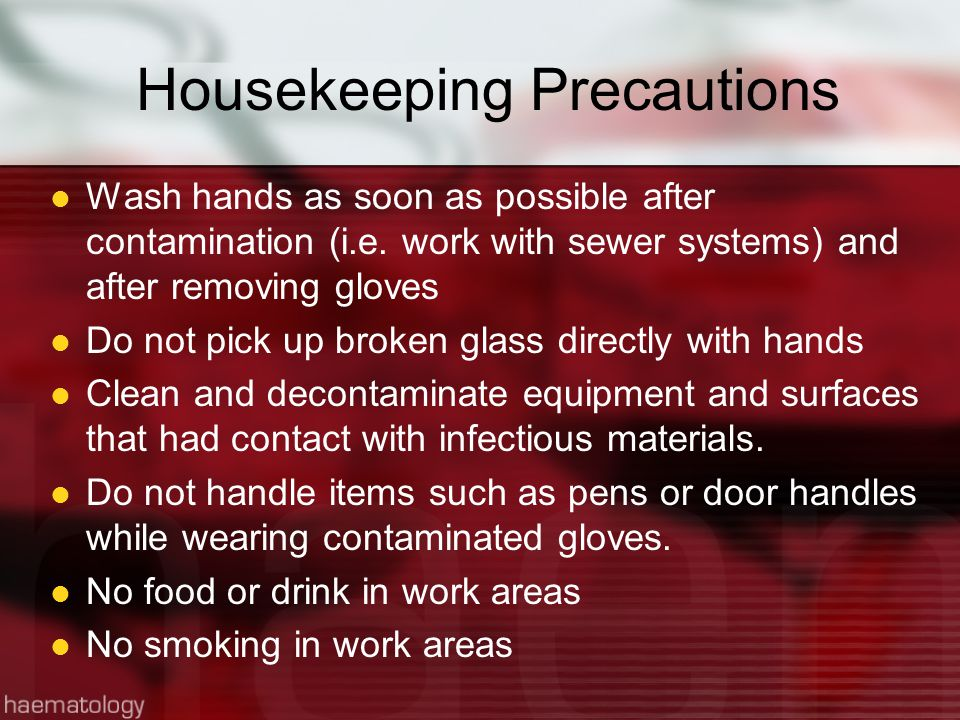 Housekeeping Precautions Wash hands as soon as possible after contamination (i.e.