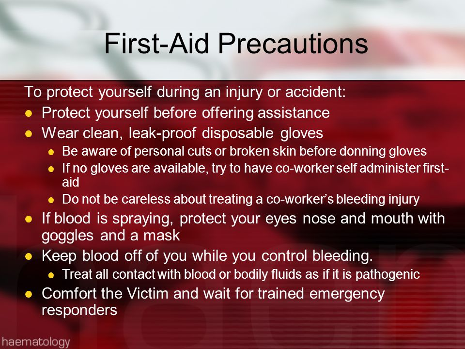 First-Aid Precautions To protect yourself during an injury or accident: Protect yourself before offering assistance Wear clean, leak-proof disposable gloves Be aware of personal cuts or broken skin before donning gloves If no gloves are available, try to have co-worker self administer first- aid Do not be careless about treating a co-worker's bleeding injury If blood is spraying, protect your eyes nose and mouth with goggles and a mask Keep blood off of you while you control bleeding.