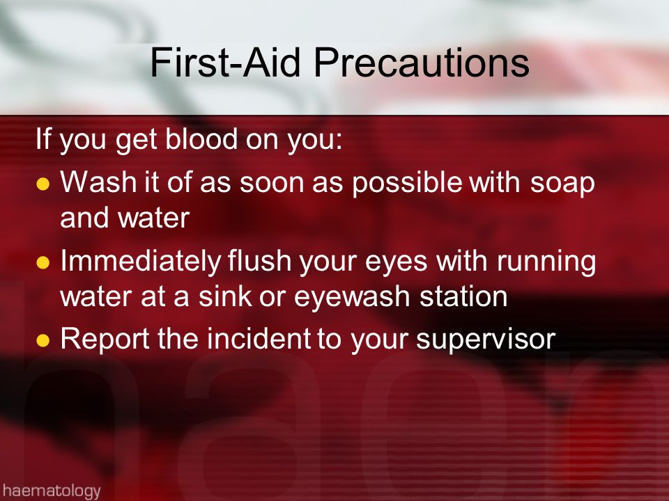 First-Aid Precautions If you get blood on you: Wash it of as soon as possible with soap and water Immediately flush your eyes with running water at a sink or eyewash station Report the incident to your supervisor