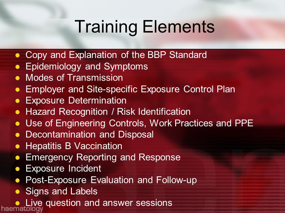 Training Elements Copy and Explanation of the BBP Standard Epidemiology and Symptoms Modes of Transmission Employer and Site-specific Exposure Control Plan Exposure Determination Hazard Recognition / Risk Identification Use of Engineering Controls, Work Practices and PPE Decontamination and Disposal Hepatitis B Vaccination Emergency Reporting and Response Exposure Incident Post-Exposure Evaluation and Follow-up Signs and Labels Live question and answer sessions