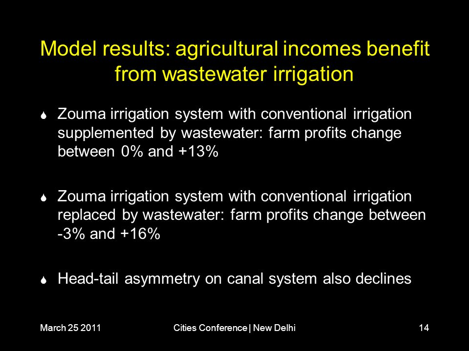 March 25 2011Cities Conference | New Delhi14 Model results: agricultural incomes benefit from wastewater irrigation  Zouma irrigation system with conventional irrigation supplemented by wastewater: farm profits change between 0% and +13%  Zouma irrigation system with conventional irrigation replaced by wastewater: farm profits change between -3% and +16%  Head-tail asymmetry on canal system also declines