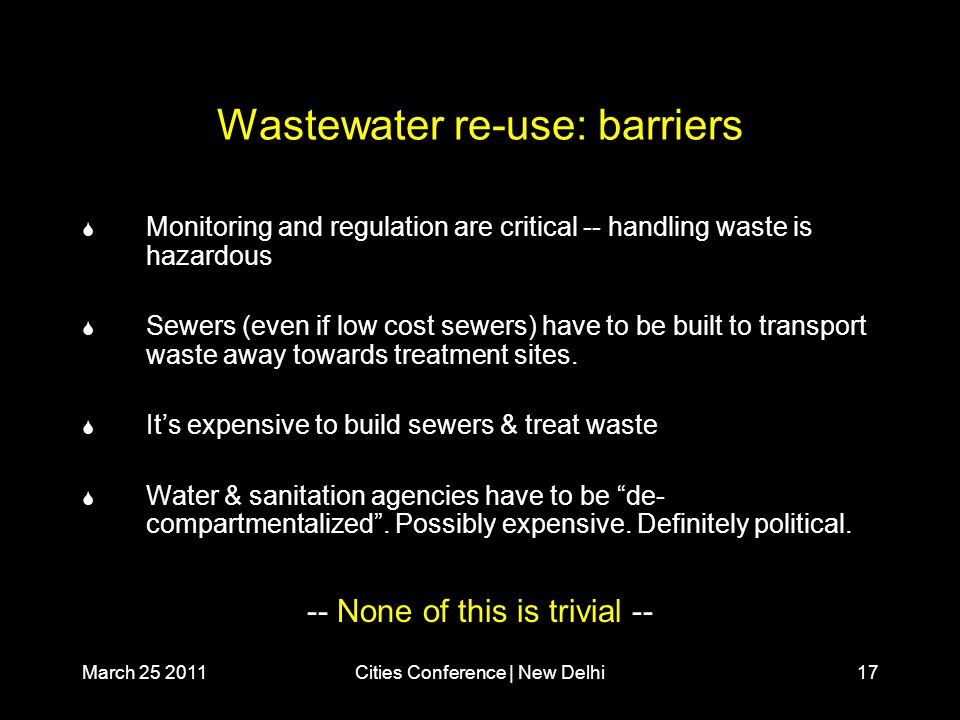 March 25 2011Cities Conference | New Delhi17 Wastewater re-use: barriers  Monitoring and regulation are critical -- handling waste is hazardous  Sewers (even if low cost sewers) have to be built to transport waste away towards treatment sites.