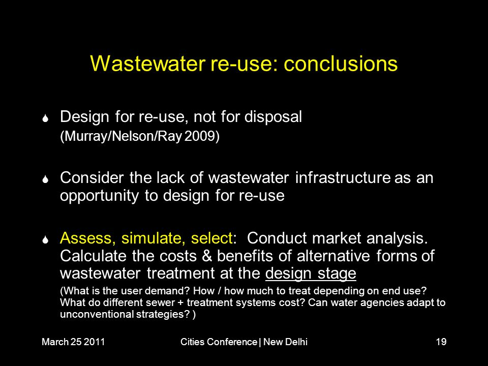 March 25 2011Cities Conference | New Delhi19 Wastewater re-use: conclusions  Design for re-use, not for disposal (Murray/Nelson/Ray 2009)  Consider the lack of wastewater infrastructure as an opportunity to design for re-use  Assess, simulate, select: Conduct market analysis.
