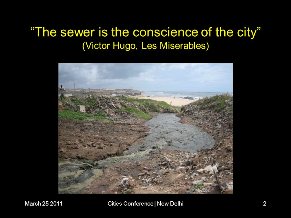 March 25 2011Cities Conference | New Delhi2 The sewer is the conscience of the city (Victor Hugo, Les Miserables)