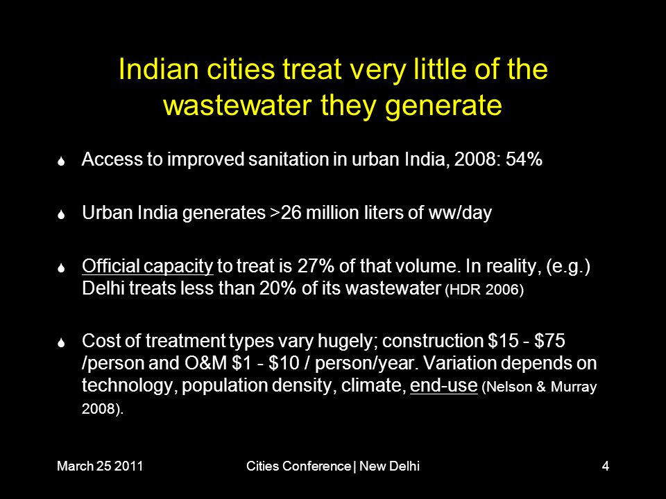 March 25 2011Cities Conference | New Delhi4 Indian cities treat very little of the wastewater they generate  Access to improved sanitation in urban India, 2008: 54%  Urban India generates >26 million liters of ww/day  Official capacity to treat is 27% of that volume.