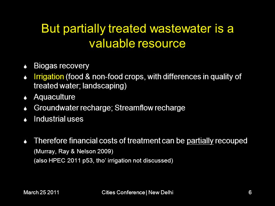 March 25 2011Cities Conference | New Delhi6 But partially treated wastewater is a valuable resource  Biogas recovery  Irrigation (food & non-food crops, with differences in quality of treated water; landscaping)  Aquaculture  Groundwater recharge; Streamflow recharge  Industrial uses  Therefore financial costs of treatment can be partially recouped (Murray, Ray & Nelson 2009) (also HPEC 2011 p53, tho' irrigation not discussed)