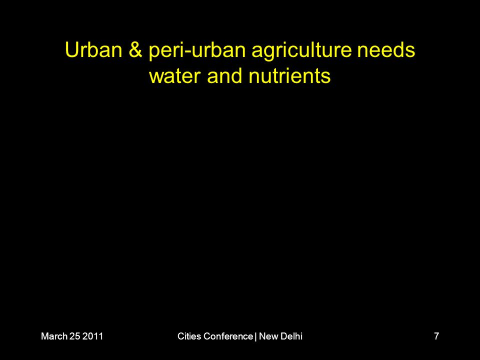 March 25 2011Cities Conference | New Delhi7 Urban & peri-urban agriculture needs water and nutrients