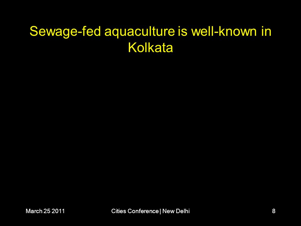 March 25 2011Cities Conference | New Delhi8 Sewage-fed aquaculture is well-known in Kolkata