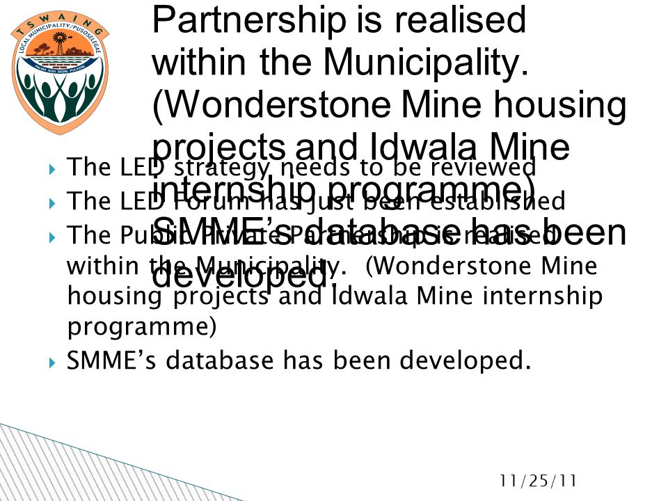 11/25/11  The LED strategy needs to be reviewed  The LED Forum has just been established  The Public Private Partnership is realised within the Municipality.