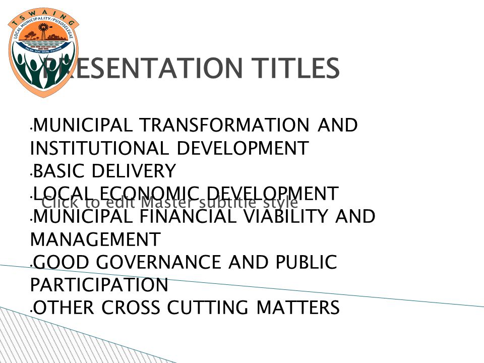 Click to edit Master subtitle style 11/25/11 PRESENTATION TITLES MUNICIPAL TRANSFORMATION AND INSTITUTIONAL DEVELOPMENT BASIC DELIVERY LOCAL ECONOMIC DEVELOPMENT MUNICIPAL FINANCIAL VIABILITY AND MANAGEMENT GOOD GOVERNANCE AND PUBLIC PARTICIPATION OTHER CROSS CUTTING MATTERS